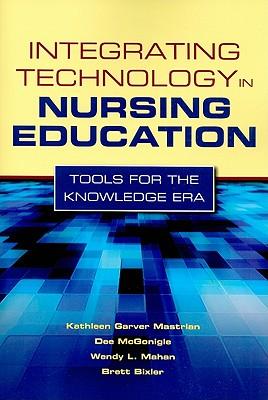 Integrating Technology in Nursing Education By Mastrian, Kathleen Garver/ Mcgonigle, Dee, Ph.D./ Mahan, Wendy L., Ph.D./ Bixler, Brett, Ph.D.